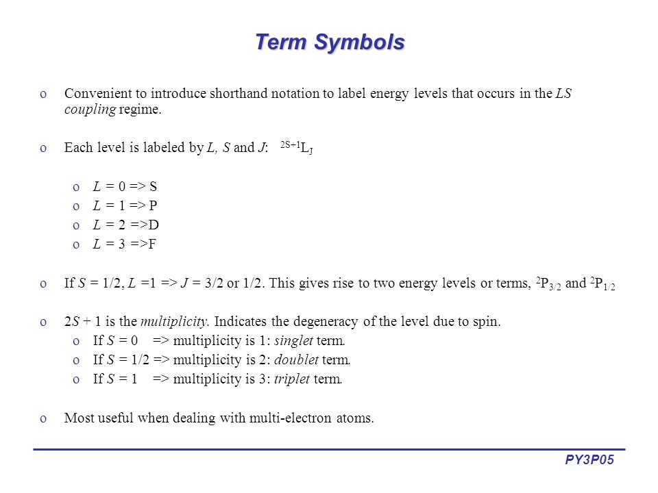 PY3P05 Term Symbols oConvenient to introduce shorthand notation to label energy levels that occurs in the LS coupling regime.
