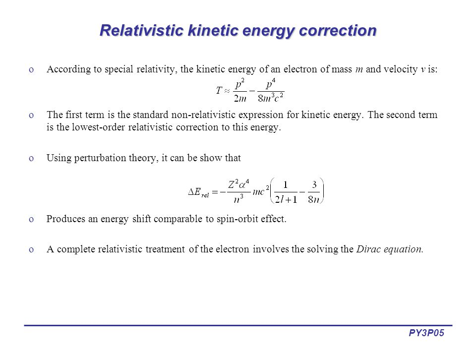 PY3P05 Relativistic kinetic energy correction oAccording to special relativity, the kinetic energy of an electron of mass m and velocity v is: oThe first term is the standard non-relativistic expression for kinetic energy.
