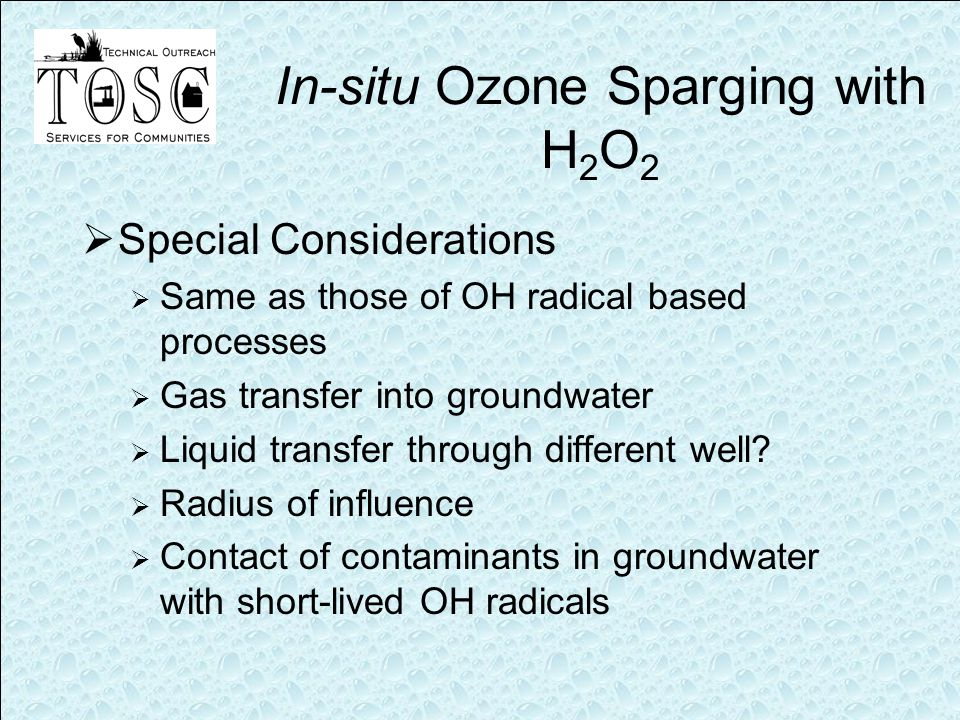 In-situ Ozone Sparging with H 2 O 2  Special Considerations  Same as those of OH radical based processes  Gas transfer into groundwater  Liquid transfer through different well.