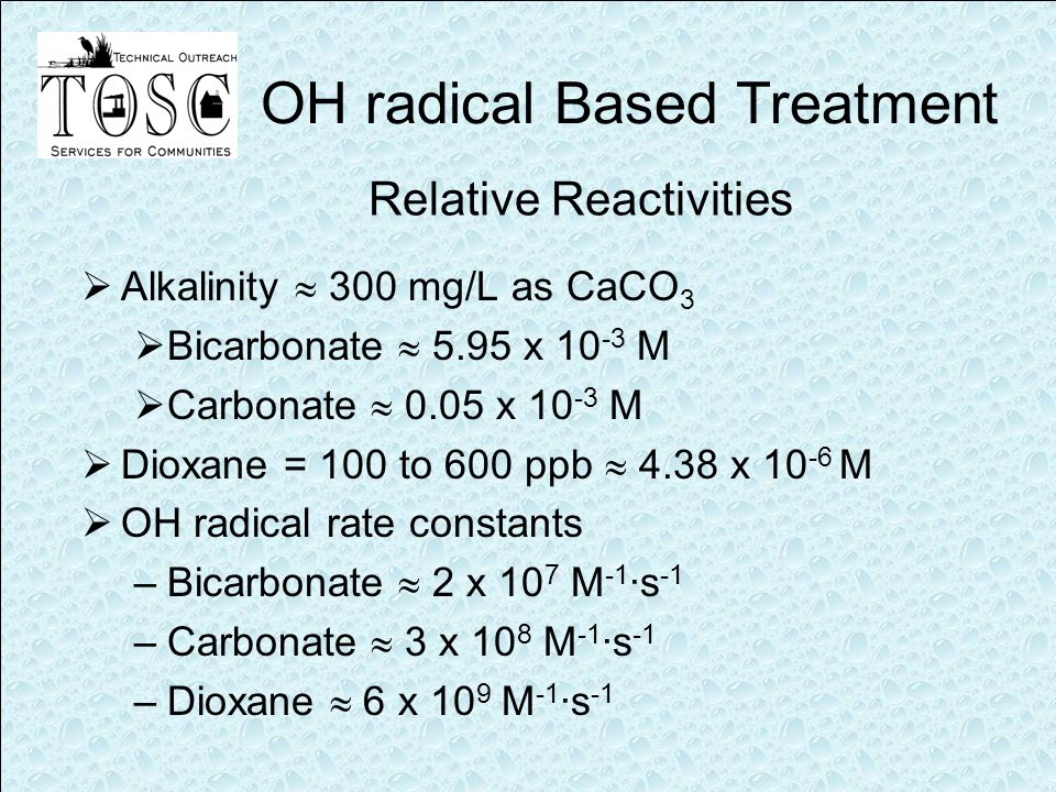 Relative Reactivities  Alkalinity  300 mg/L as CaCO 3  Bicarbonate  5.95 x 10 -3 M  Carbonate  0.05 x 10 -3 M  Dioxane = 100 to 600 ppb  4.38 x 10 -6 M  OH radical rate constants –Bicarbonate  2 x 10 7 M -1 ·s -1 –Carbonate  3 x 10 8 M -1 ·s -1 –Dioxane  6 x 10 9 M -1 ·s -1 OH radical Based Treatment