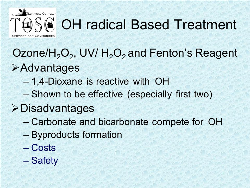 OH radical Based Treatment Ozone/H 2 O 2, UV/ H 2 O 2 and Fenton's Reagent  Advantages –1,4-Dioxane is reactive with · OH –Shown to be effective (especially first two)  Disadvantages –Carbonate and bicarbonate compete for · OH –Byproducts formation –Costs –Safety