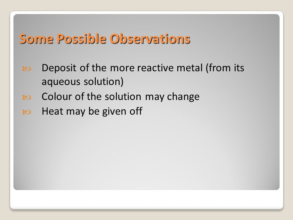 Some Possible Observations Deposit of the more reactive metal (from its aqueous solution) Colour of the solution may change Heat may be given off