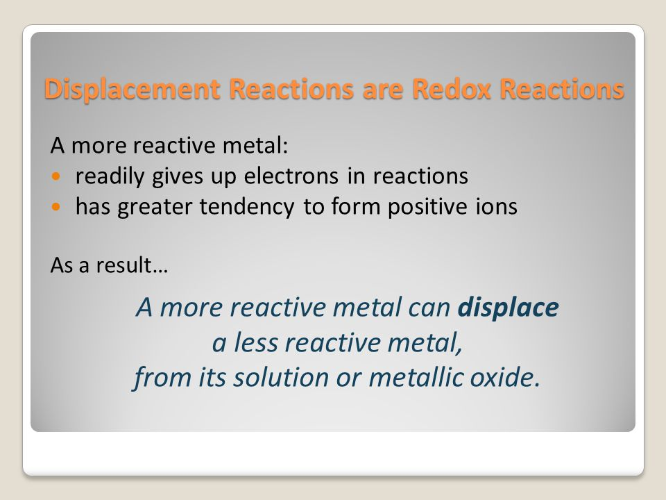 Displacement Reactions are Redox Reactions A more reactive metal: readily gives up electrons in reactions has greater tendency to form positive ions A