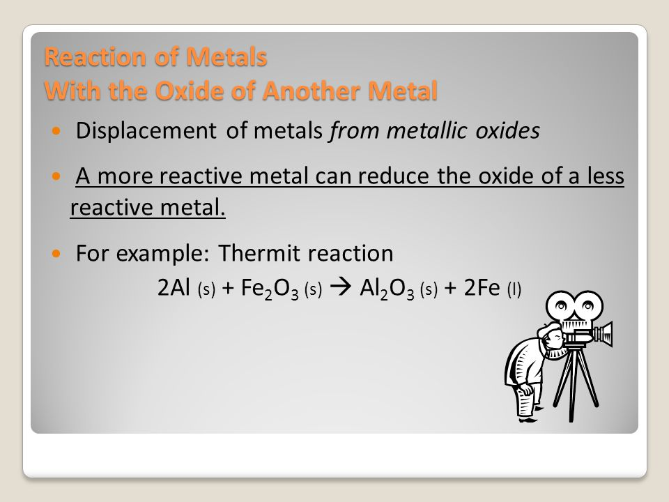 Reaction of Metals With the Oxide of Another Metal Displacement of metals from metallic oxides A more reactive metal can reduce the oxide of a less re