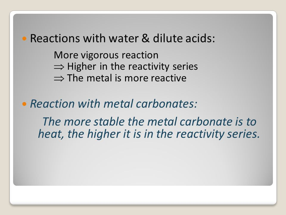 Reactions with water & dilute acids: More vigorous reaction  Higher in the reactivity series  The metal is more reactive Reaction with metal carbona