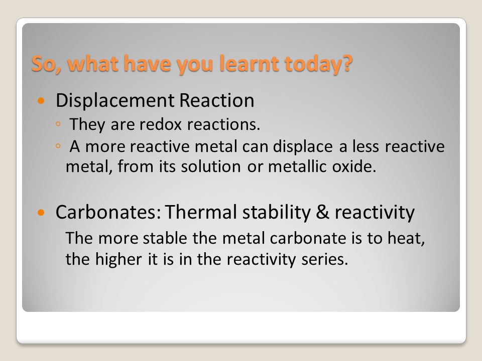 So, what have you learnt today? Displacement Reaction ◦ They are redox reactions. ◦ A more reactive metal can displace a less reactive metal, from its