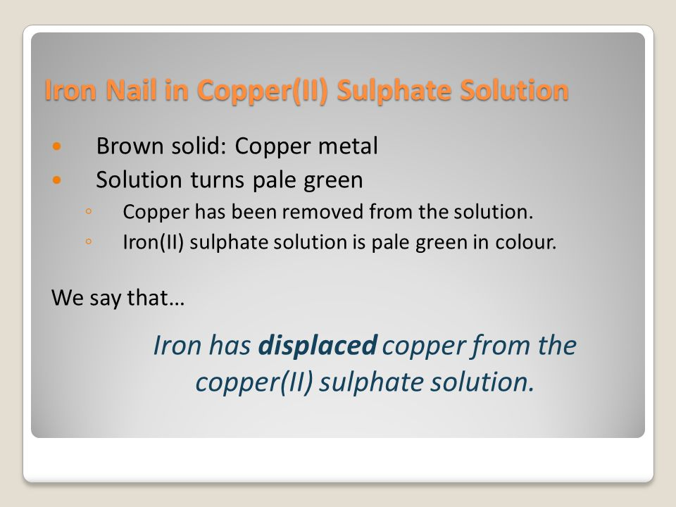 Iron Nail in Copper(II) Sulphate Solution Brown solid: Copper metal Solution turns pale green ◦ Copper has been removed from the solution. ◦ Iron(II)