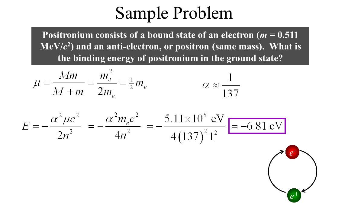 Sample Problem Positronium consists of a bound state of an electron (m = 0.511 MeV/c 2 ) and an anti-electron, or positron (same mass).
