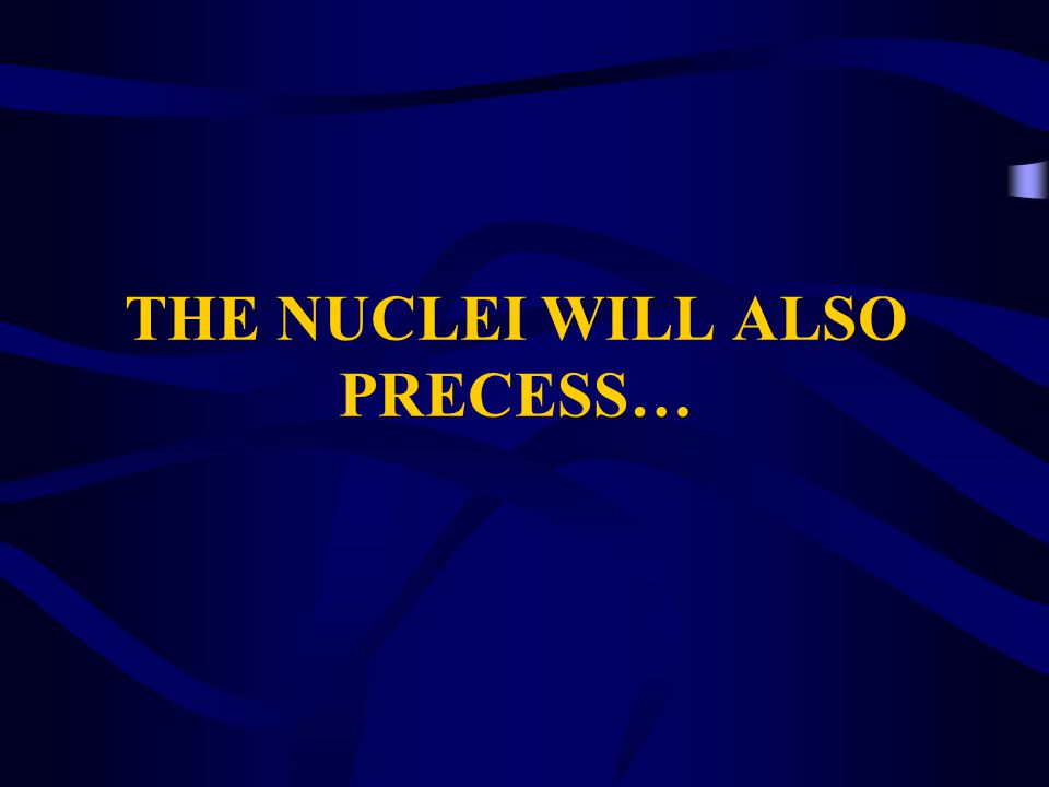THE NUCLEI WILL ALSO PRECESS…