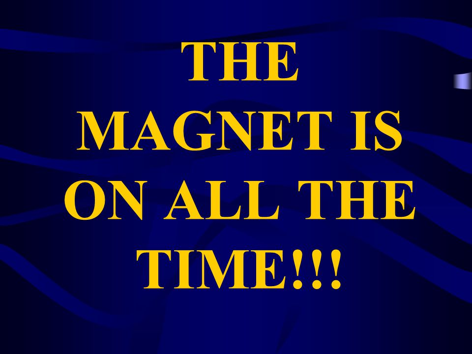 THE MAGNET IS ON ALL THE TIME!!!