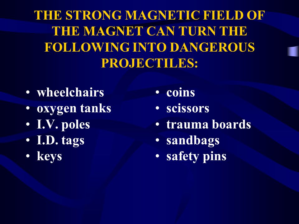 THE STRONG MAGNETIC FIELD OF THE MAGNET CAN TURN THE FOLLOWING INTO DANGEROUS PROJECTILES: coins scissors trauma boards sandbags safety pins wheelchairs oxygen tanks I.V.