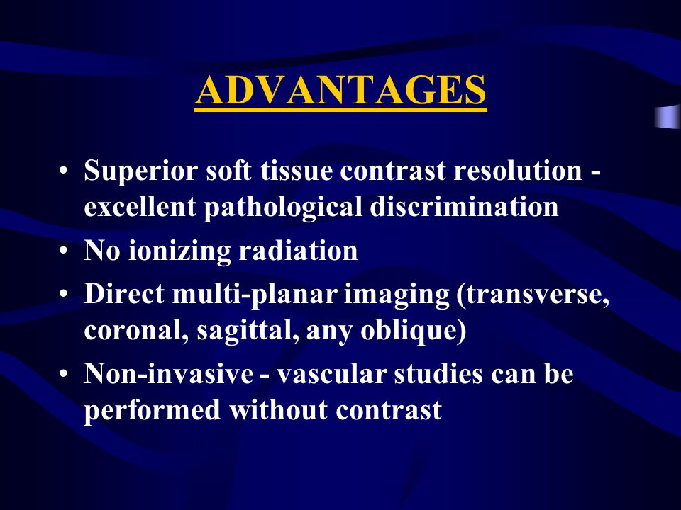 ADVANTAGES Superior soft tissue contrast resolution - excellent pathological discrimination No ionizing radiation Direct multi-planar imaging (transverse, coronal, sagittal, any oblique) Non-invasive - vascular studies can be performed without contrast