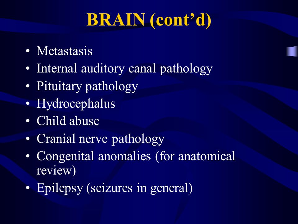 BRAIN (cont'd) Metastasis Internal auditory canal pathology Pituitary pathology Hydrocephalus Child abuse Cranial nerve pathology Congenital anomalies (for anatomical review) Epilepsy (seizures in general)