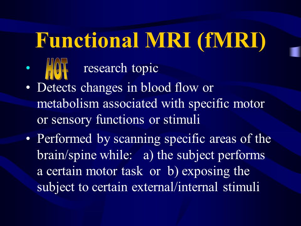 Functional MRI (fMRI) research topic Detects changes in blood flow or metabolism associated with specific motor or sensory functions or stimuli Performed by scanning specific areas of the brain/spine while: a) the subject performs a certain motor task or b) exposing the subject to certain external/internal stimuli