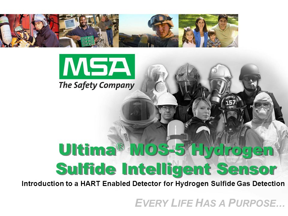 E VERY L IFE H AS A P URPOSE… Ultima ® MOS-5 Hydrogen Sulfide Intelligent Sensor E VERY L IFE H AS A P URPOSE… Introduction to a HART Enabled Detector for Hydrogen Sulfide Gas Detection