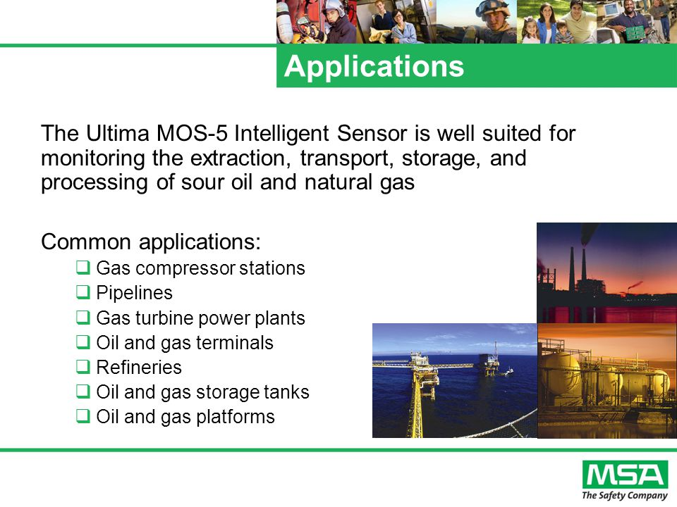Applications The Ultima MOS-5 Intelligent Sensor is well suited for monitoring the extraction, transport, storage, and processing of sour oil and natural gas Common applications:  Gas compressor stations  Pipelines  Gas turbine power plants  Oil and gas terminals  Refineries  Oil and gas storage tanks  Oil and gas platforms