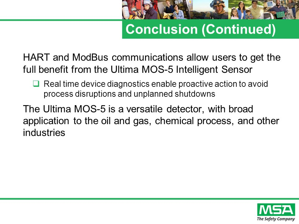 Conclusion (Continued) HART and ModBus communications allow users to get the full benefit from the Ultima MOS-5 Intelligent Sensor  Real time device diagnostics enable proactive action to avoid process disruptions and unplanned shutdowns The Ultima MOS-5 is a versatile detector, with broad application to the oil and gas, chemical process, and other industries