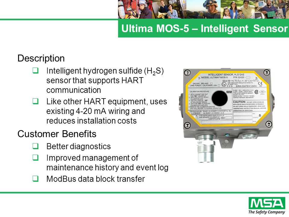 Ultima MOS-5 – Intelligent Sensor Description  Intelligent hydrogen sulfide (H 2 S) sensor that supports HART communication  Like other HART equipment, uses existing 4-20 mA wiring and reduces installation costs Customer Benefits  Better diagnostics  Improved management of maintenance history and event log  ModBus data block transfer