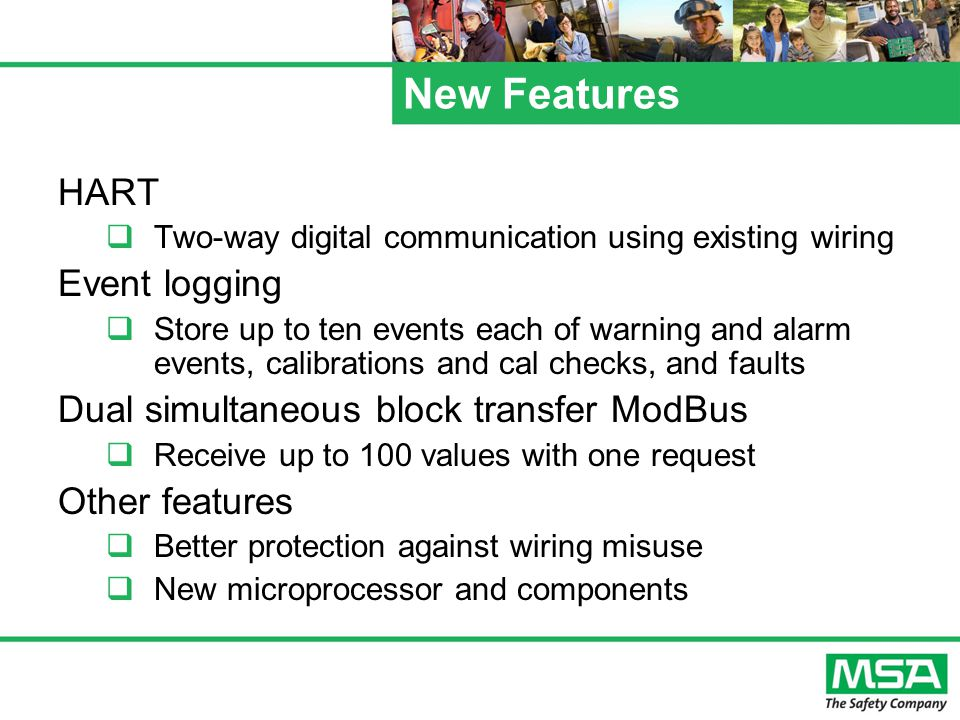 New Features HART  Two-way digital communication using existing wiring Event logging  Store up to ten events each of warning and alarm events, calibrations and cal checks, and faults Dual simultaneous block transfer ModBus  Receive up to 100 values with one request Other features  Better protection against wiring misuse  New microprocessor and components