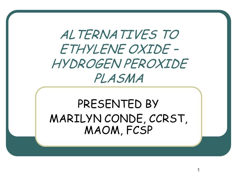1 ALTERNATIVES TO ETHYLENE OXIDE – HYDROGEN PEROXIDE PLASMA PRESENTED BY MARILYN CONDE, CCRST, MAOM, FCSP
