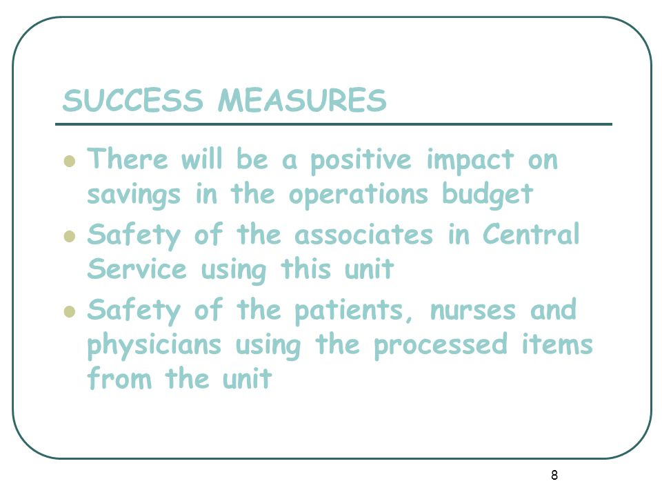 8 SUCCESS MEASURES There will be a positive impact on savings in the operations budget Safety of the associates in Central Service using this unit Safety of the patients, nurses and physicians using the processed items from the unit