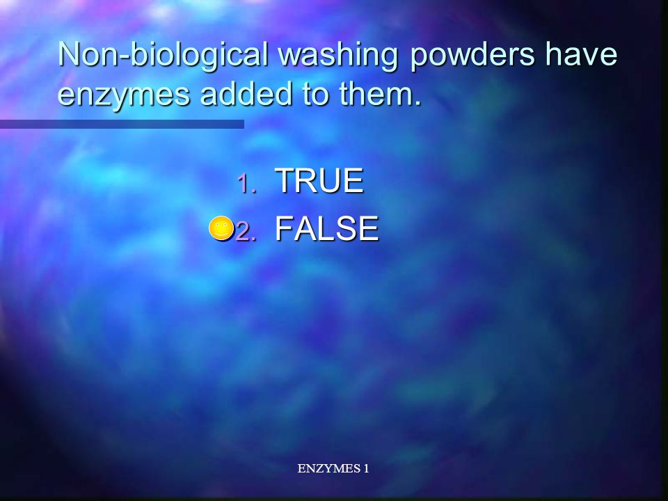 ENZYMES 1 Non-biological washing powders have enzymes added to them. 1. TRUE 2. FALSE