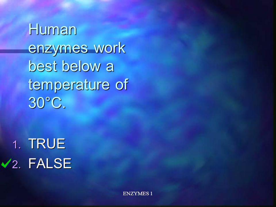 ENZYMES 1 Human enzymes work best below a temperature of 30°C. 1. TRUE 2. FALSE