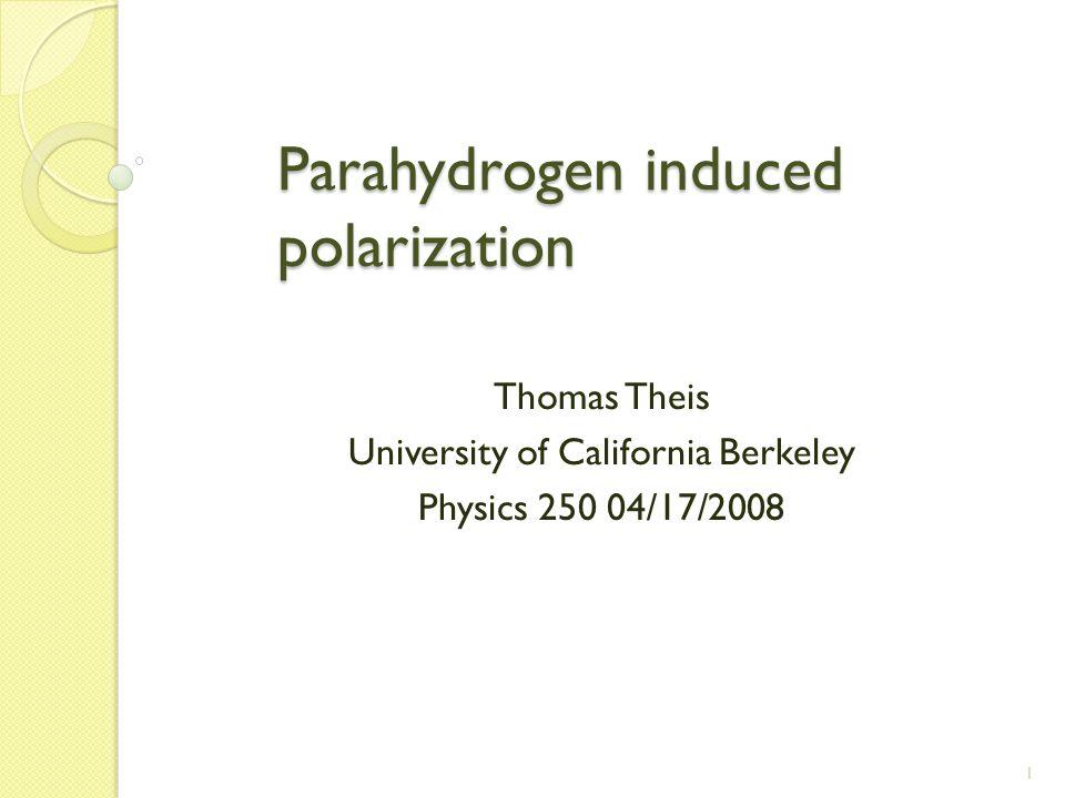 1 Parahydrogen induced polarization Parahydrogen induced polarization Thomas Theis University of California Berkeley Physics 250 04/17/2008