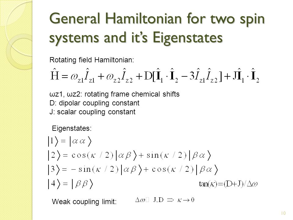 10 General Hamiltonian for two spin systems and it's Eigenstates Rotating field Hamiltonian: Eigenstates: ωz1, ωz2: rotating frame chemical shifts D: dipolar coupling constant J: scalar coupling constant Weak coupling limit:
