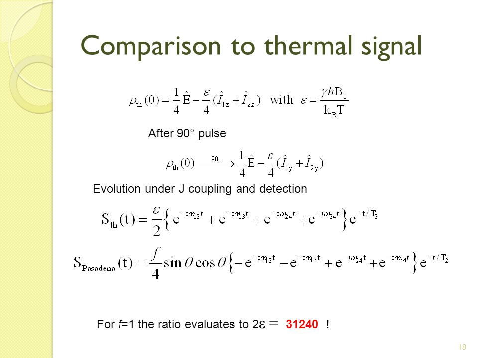 18 Comparison to thermal signal After 90° pulse Evolution under J coupling and detection For f=1 the ratio evaluates to 2 ε = 31240 !