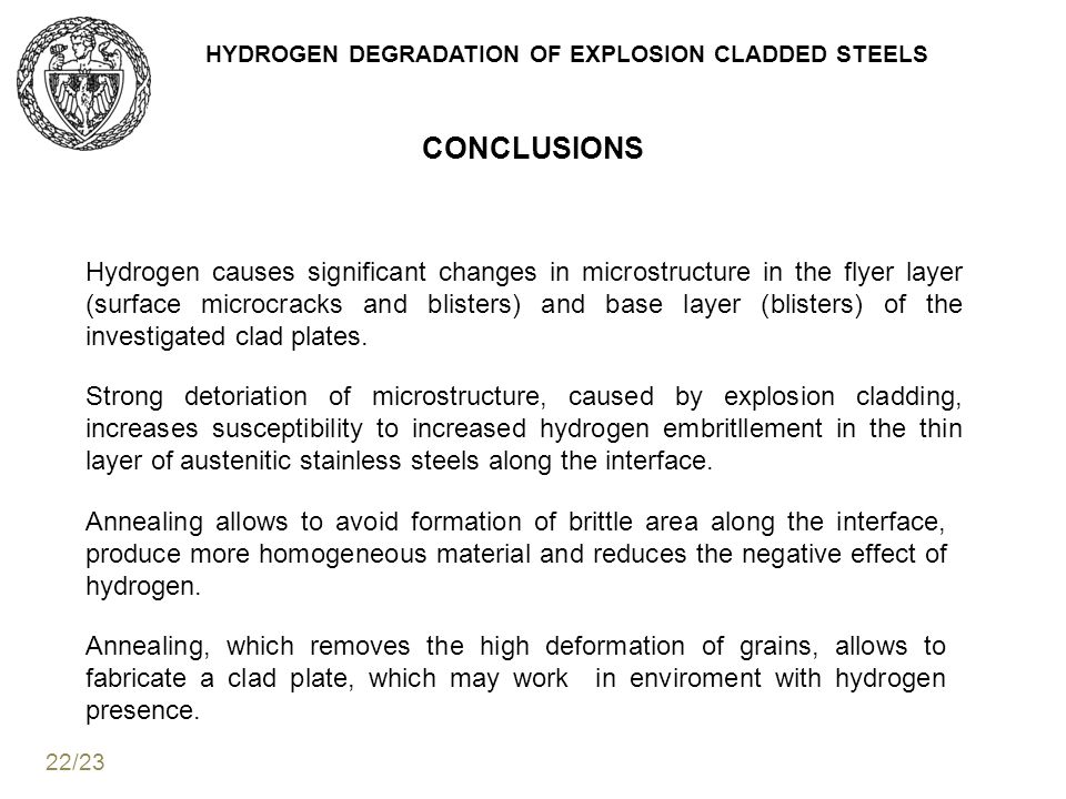 HYDROGEN DEGRADATION OF EXPLOSION CLADDED STEELS CONCLUSIONS Hydrogen causes significant changes in microstructure in the flyer layer (surface microcracks and blisters) and base layer (blisters) of the investigated clad plates.