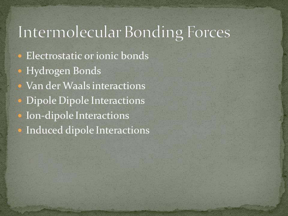 Electrostatic or ionic bonds Hydrogen Bonds Van der Waals interactions Dipole Dipole Interactions Ion-dipole Interactions Induced dipole Interactions