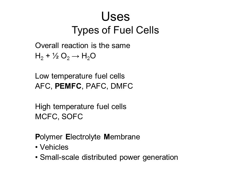 Overall reaction is the same H 2 + ½ O 2 → H 2 O Low temperature fuel cells AFC, PEMFC, PAFC, DMFC High temperature fuel cells MCFC, SOFC Polymer Electrolyte Membrane Vehicles Small-scale distributed power generation Uses Types of Fuel Cells