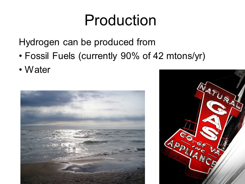 Production Hydrogen can be produced from Fossil Fuels (currently 90% of 42 mtons/yr) Water