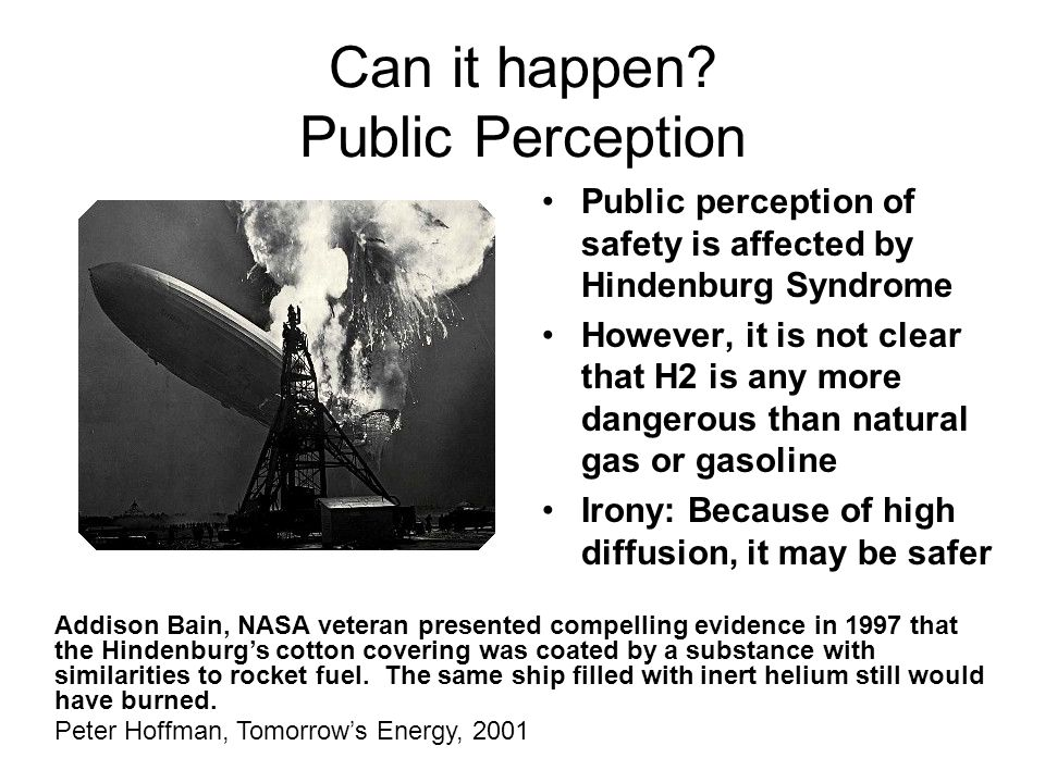 Public perception of safety is affected by Hindenburg Syndrome However, it is not clear that H2 is any more dangerous than natural gas or gasoline Irony: Because of high diffusion, it may be safer Can it happen.