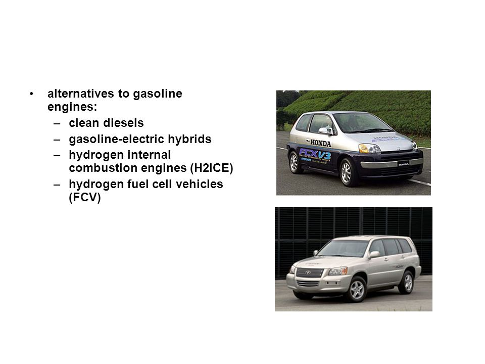 alternatives to gasoline engines: –clean diesels –gasoline-electric hybrids –hydrogen internal combustion engines (H2ICE) –hydrogen fuel cell vehicles (FCV)