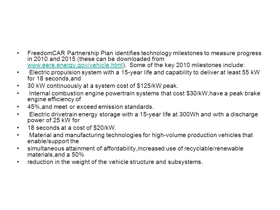 FreedomCAR Partnership Plan identifies technology milestones to measure progress in 2010 and 2015 (these can be downloaded from www.eere.energy.gov/vehicle.html).
