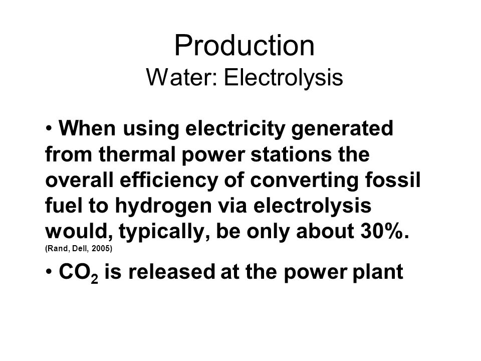 Production Water: Electrolysis When using electricity generated from thermal power stations the overall efficiency of converting fossil fuel to hydrogen via electrolysis would, typically, be only about 30%.