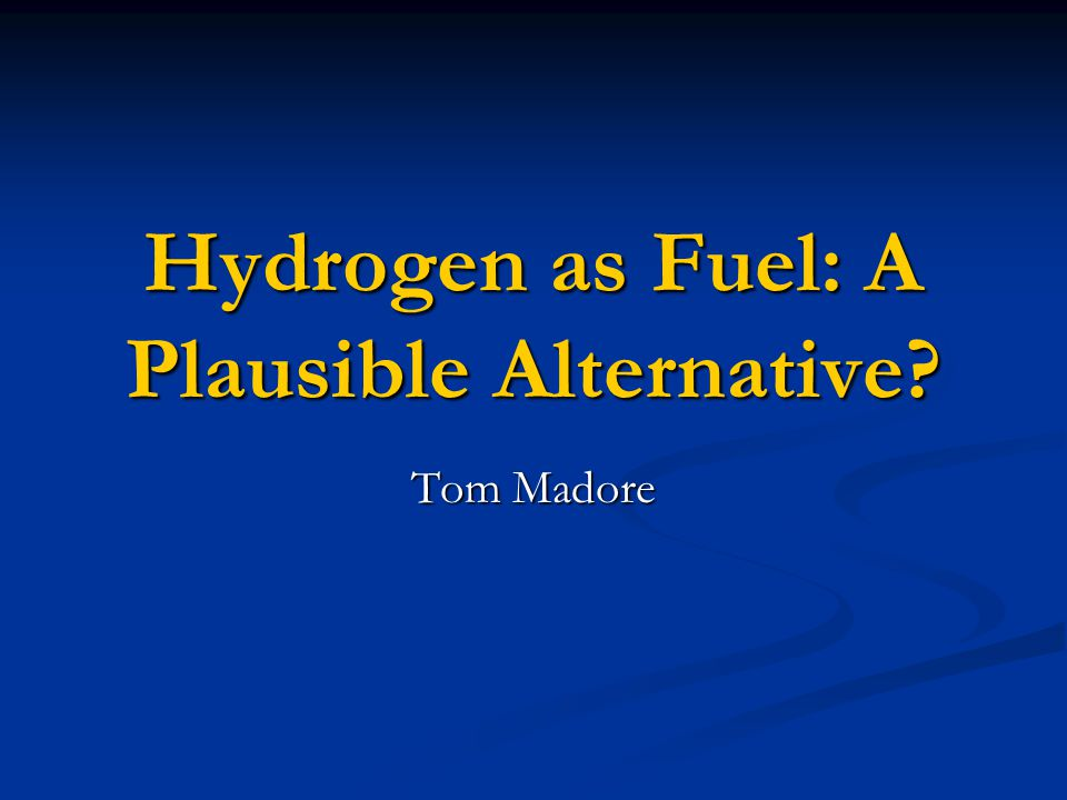 Hydrogen as Fuel: A Plausible Alternative? Tom Madore