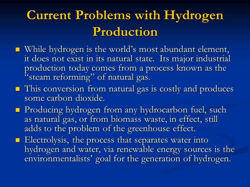 Current Problems with Hydrogen Production While hydrogen is the world's most abundant element, it does not exist in its natural state.