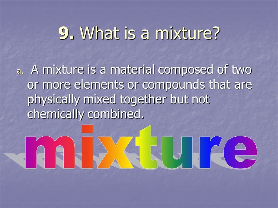 9. What is a mixture? a. A mixture is a material composed of two or more elements or compounds that are physically mixed together but not chemically c