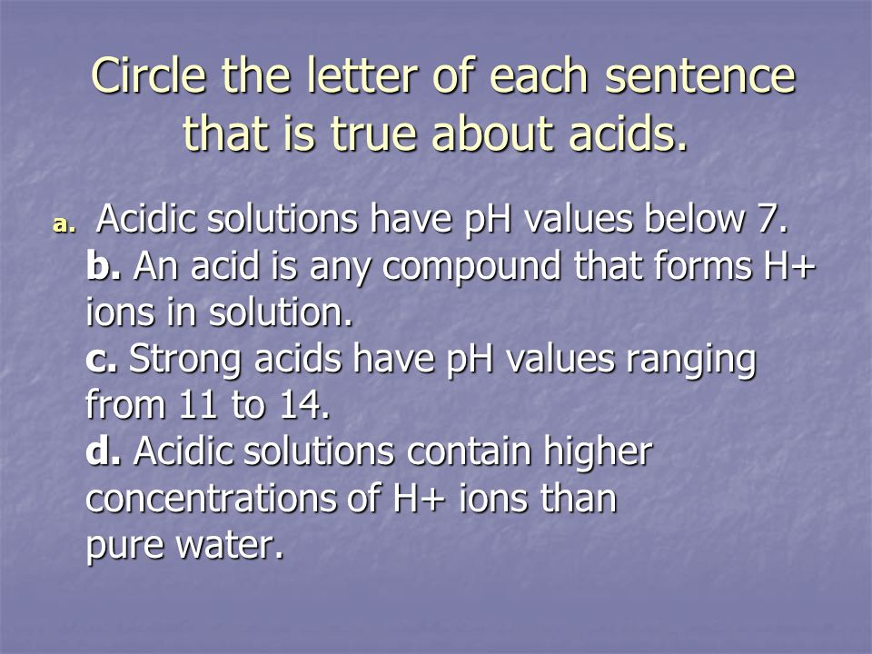 Circle the letter of each sentence that is true about acids. Circle the letter of each sentence that is true about acids. a. Acidic solutions have pH