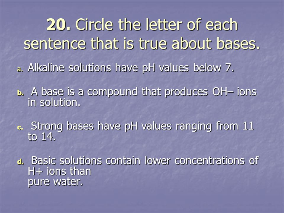 20. Circle the letter of each sentence that is true about bases. a. Alkaline solutions have pH values below 7. b. A base is a compound that produces O