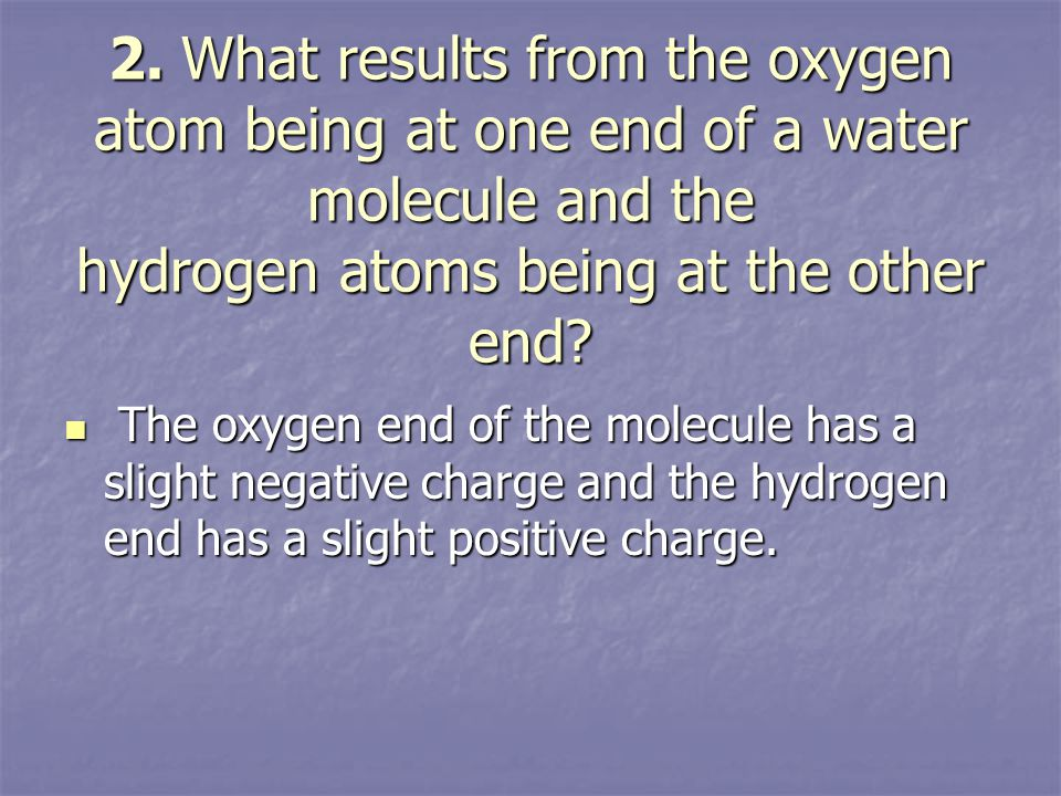 2. What results from the oxygen atom being at one end of a water molecule and the hydrogen atoms being at the other end? The oxygen end of the molecul