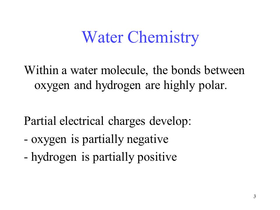 3 Water Chemistry Within a water molecule, the bonds between oxygen and hydrogen are highly polar.