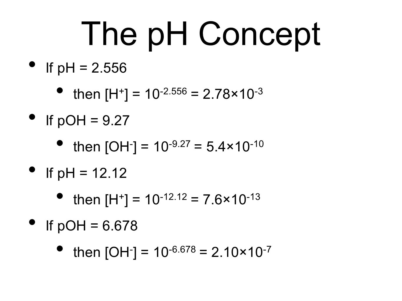 The pH Concept If pH = 2.556 then [H + ] = 10 -2.556 = 2.78×10 -3 If pOH = 9.27 then [OH - ] = 10 -9.27 = 5.4×10 -10 If pH = 12.12 then [H + ] = 10 -12.12 = 7.6×10 -13 If pOH = 6.678 then [OH - ] = 10 -6.678 = 2.10×10 -7