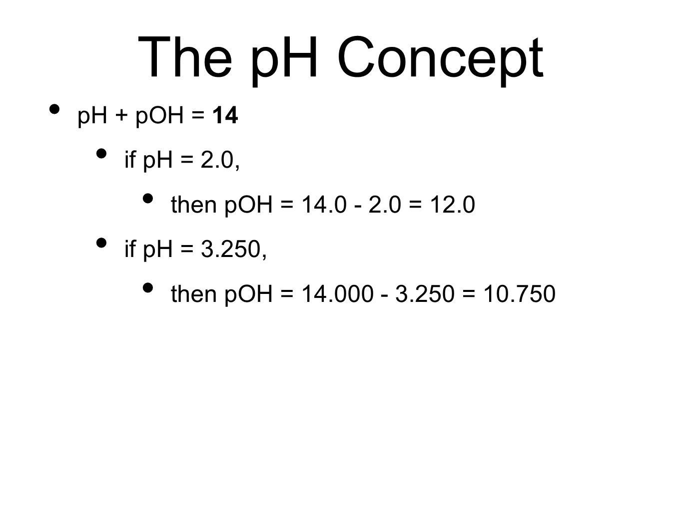 The pH Concept pH + pOH = 14 if pH = 2.0, then pOH = 14.0 - 2.0 = 12.0 if pH = 3.250, then pOH = 14.000 - 3.250 = 10.750