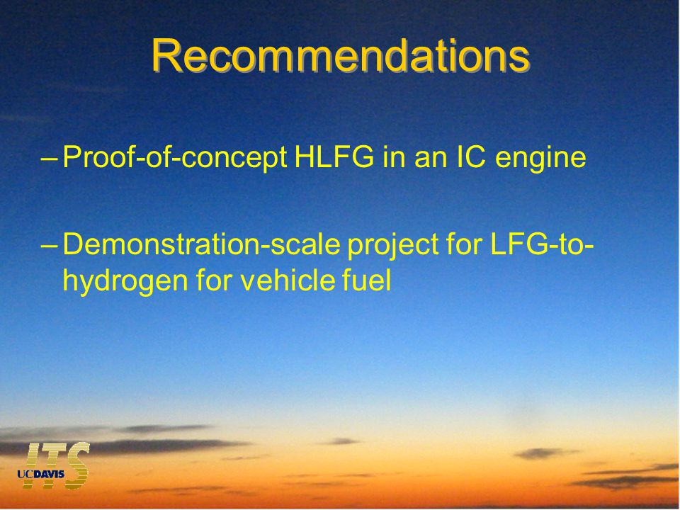 Recommendations –Proof-of-concept HLFG in an IC engine –Demonstration-scale project for LFG-to- hydrogen for vehicle fuel