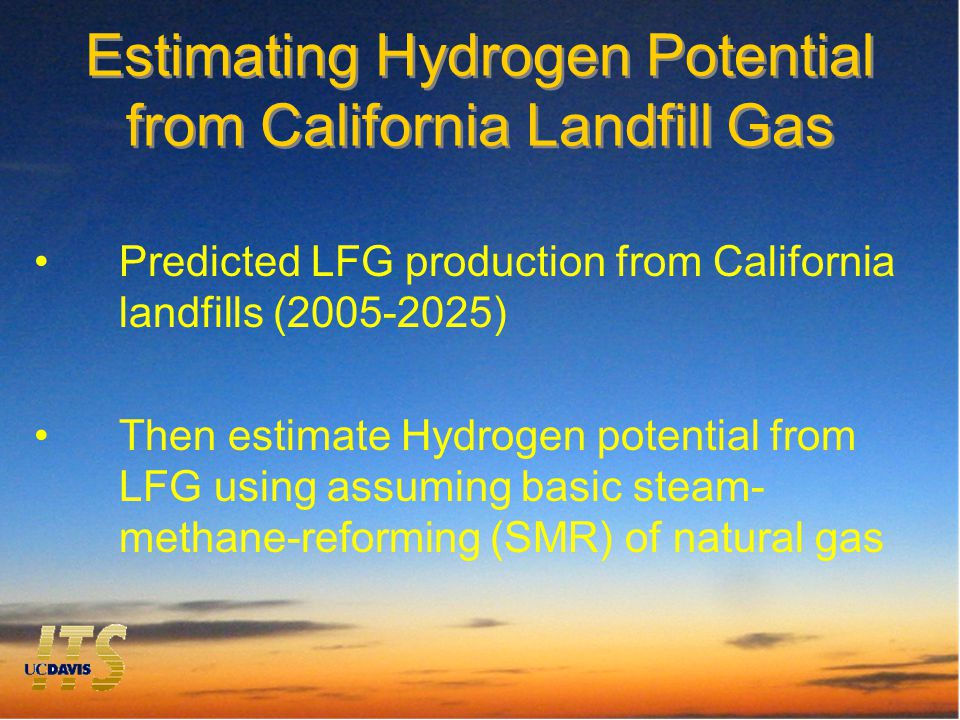 Estimating Hydrogen Potential from California Landfill Gas Predicted LFG production from California landfills (2005-2025) Then estimate Hydrogen potential from LFG using assuming basic steam- methane-reforming (SMR) of natural gas