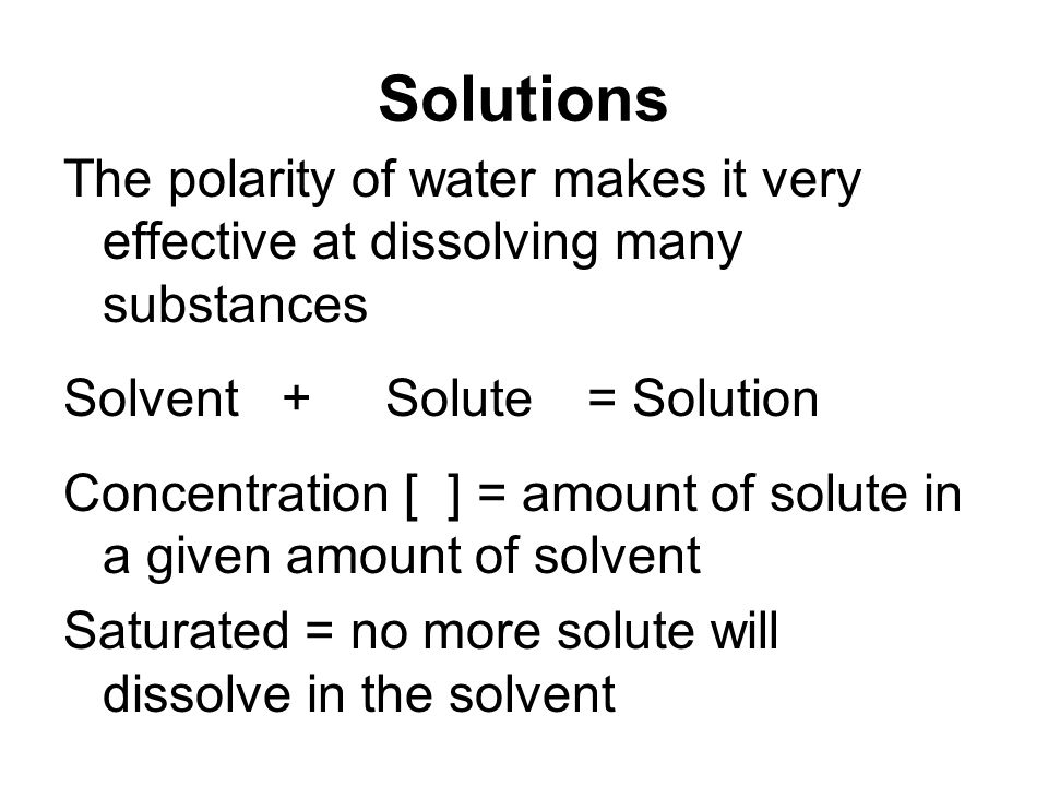 Solutions The polarity of water makes it very effective at dissolving many substances Solvent + Solute = Solution Concentration [ ] = amount of solute